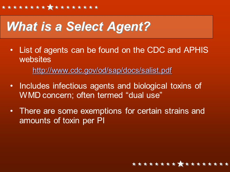 What is a Select Agent? List of agents can be found on the CDC and APHIS websites http://www.cdc.gov/od/sap/docs/salist.pdf Includes infectious agents