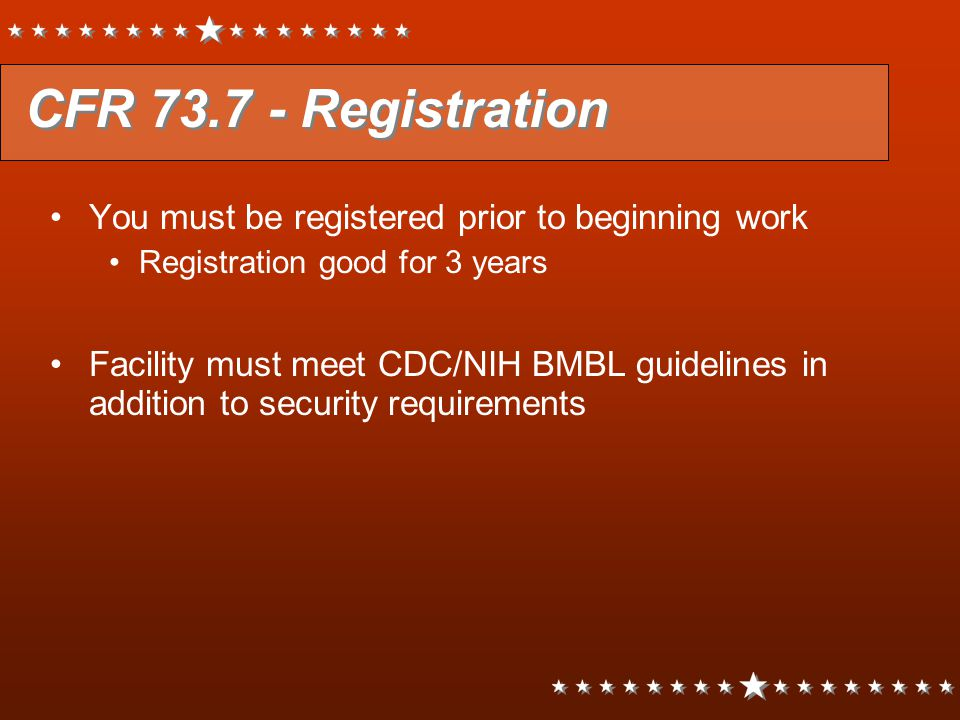 CFR 73.7 - Registration You must be registered prior to beginning work Registration good for 3 years Facility must meet CDC/NIH BMBL guidelines in add