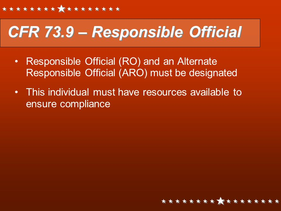 CFR 73.9 – Responsible Official Responsible Official (RO) and an Alternate Responsible Official (ARO) must be designated This individual must have res