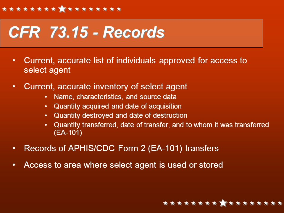 CFR 73.15 - Records Current, accurate list of individuals approved for access to select agent Current, accurate inventory of select agent Name, charac