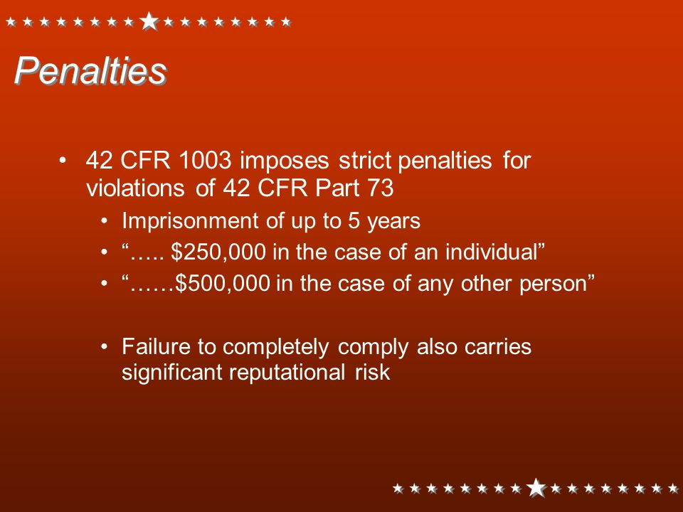 """Penalties 42 CFR 1003 imposes strict penalties for violations of 42 CFR Part 73 Imprisonment of up to 5 years """"….. $250,000 in the case of an individu"""