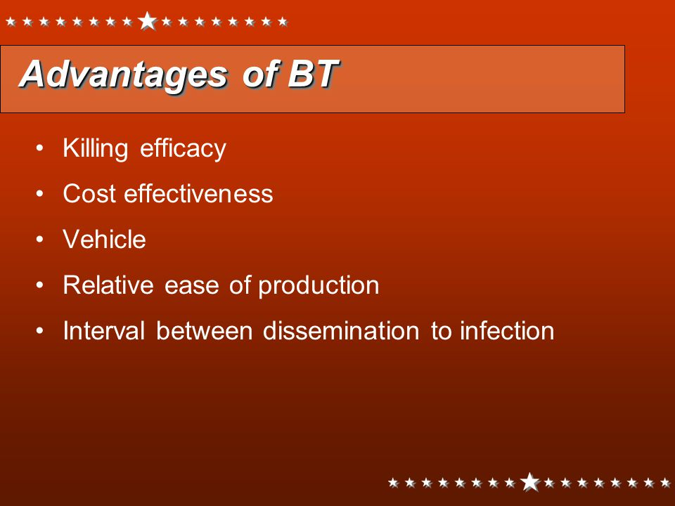 Advantages of BT Killing efficacy Cost effectiveness Vehicle Relative ease of production Interval between dissemination to infection Killing efficacy
