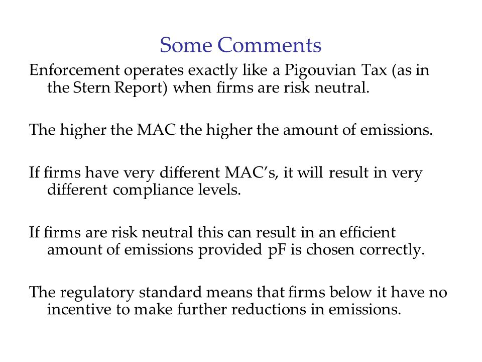 Some Comments Enforcement operates exactly like a Pigouvian Tax (as in the Stern Report) when firms are risk neutral.
