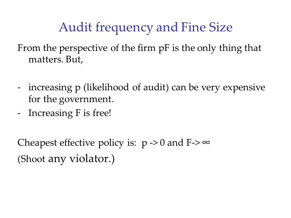 Audit frequency and Fine Size From the perspective of the firm pF is the only thing that matters. But, -increasing p (likelihood of audit) can be very