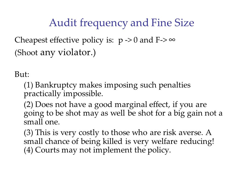 Audit frequency and Fine Size Cheapest effective policy is: p -> 0 and F-> ∞ (Shoot any violator.) But: (1) Bankruptcy makes imposing such penalties practically impossible.