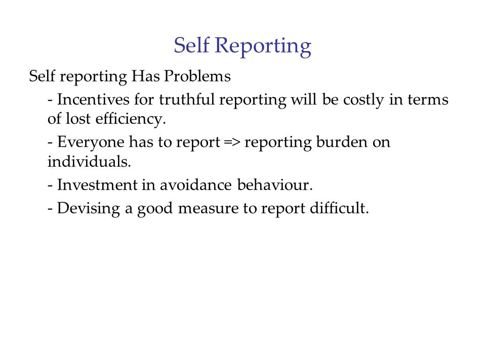Self Reporting Self reporting Has Problems - Incentives for truthful reporting will be costly in terms of lost efficiency.