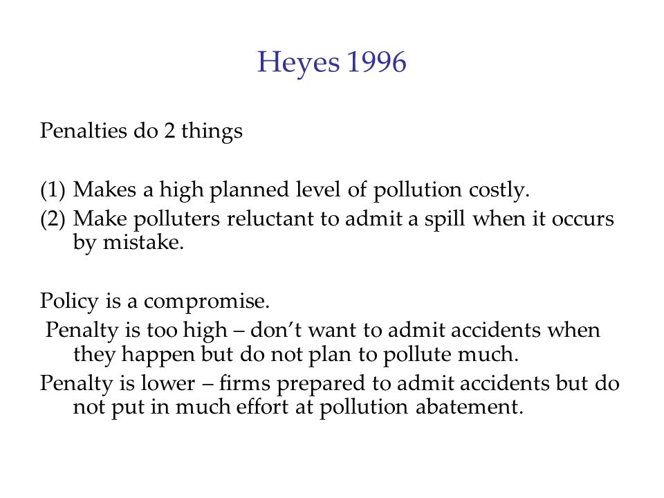 Heyes 1996 Penalties do 2 things (1)Makes a high planned level of pollution costly. (2)Make polluters reluctant to admit a spill when it occurs by mis