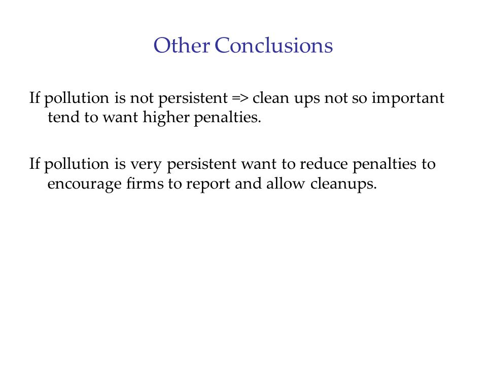 Other Conclusions If pollution is not persistent => clean ups not so important tend to want higher penalties. If pollution is very persistent want to