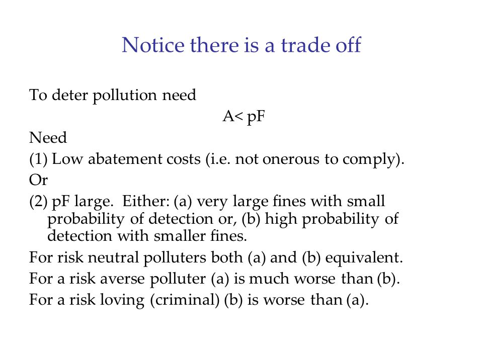 Notice there is a trade off To deter pollution need A< pF Need (1) Low abatement costs (i.e. not onerous to comply). Or (2) pF large. Either: (a) very