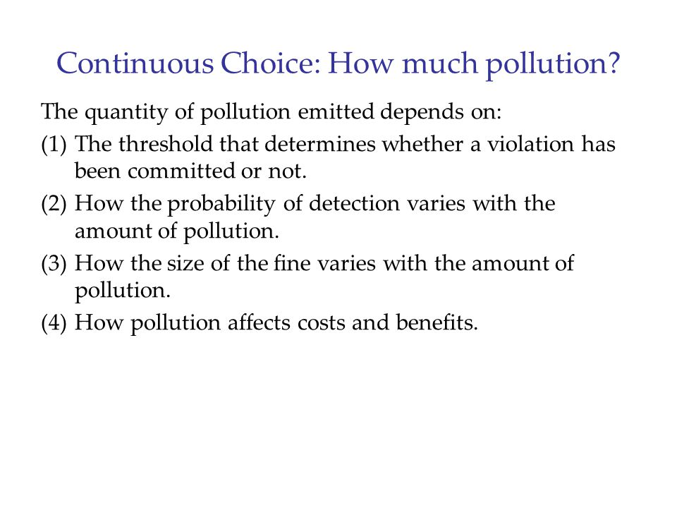 Continuous Choice: How much pollution? The quantity of pollution emitted depends on: (1)The threshold that determines whether a violation has been com
