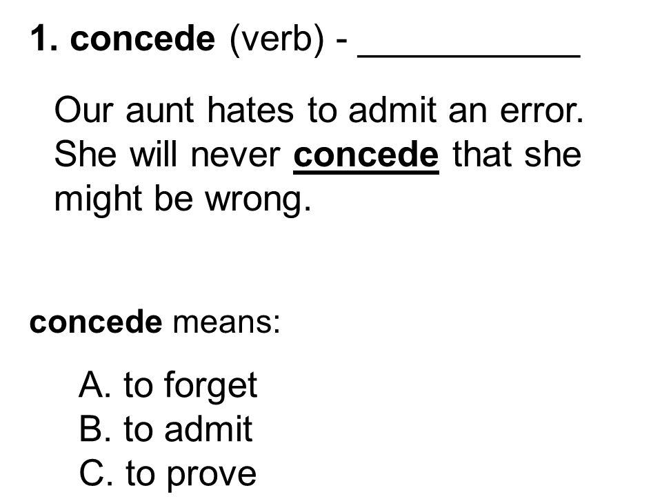 1. concede (verb) - ___________ Our aunt hates to admit an error.
