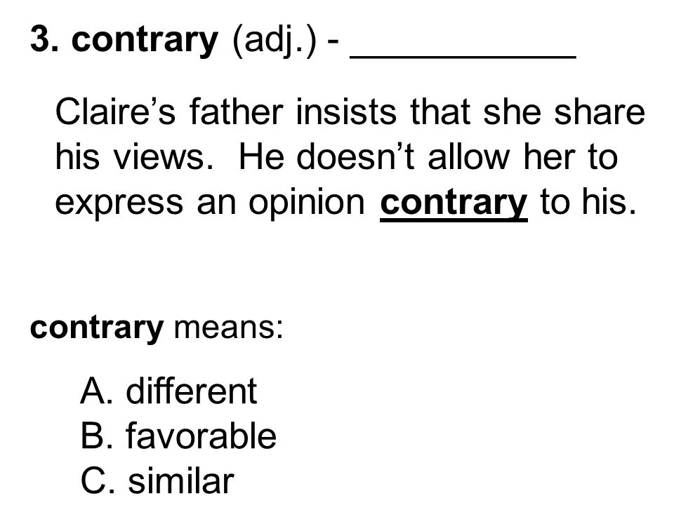 3. contrary (adj.) - ___________ Claire's father insists that she share his views.