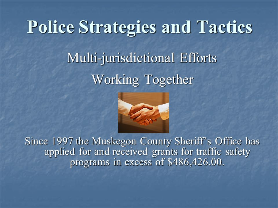 Multi-jurisdictional Efforts Working Together Since 1997 the Muskegon County Sheriff's Office has applied for and received grants for traffic safety p