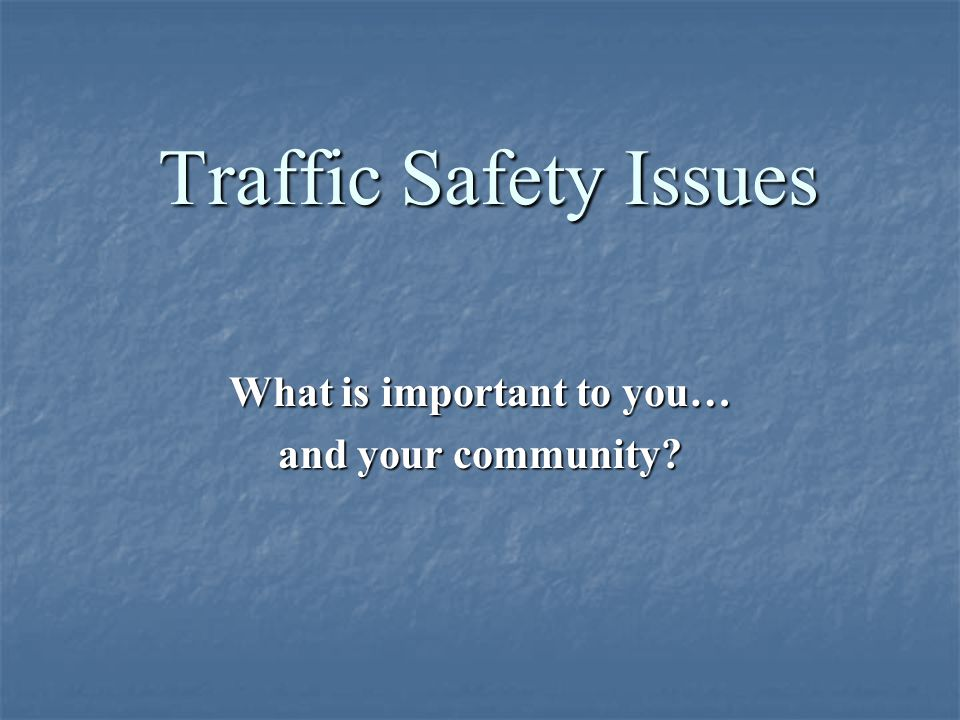 Traffic Safety Issues What is important to you… and your community?