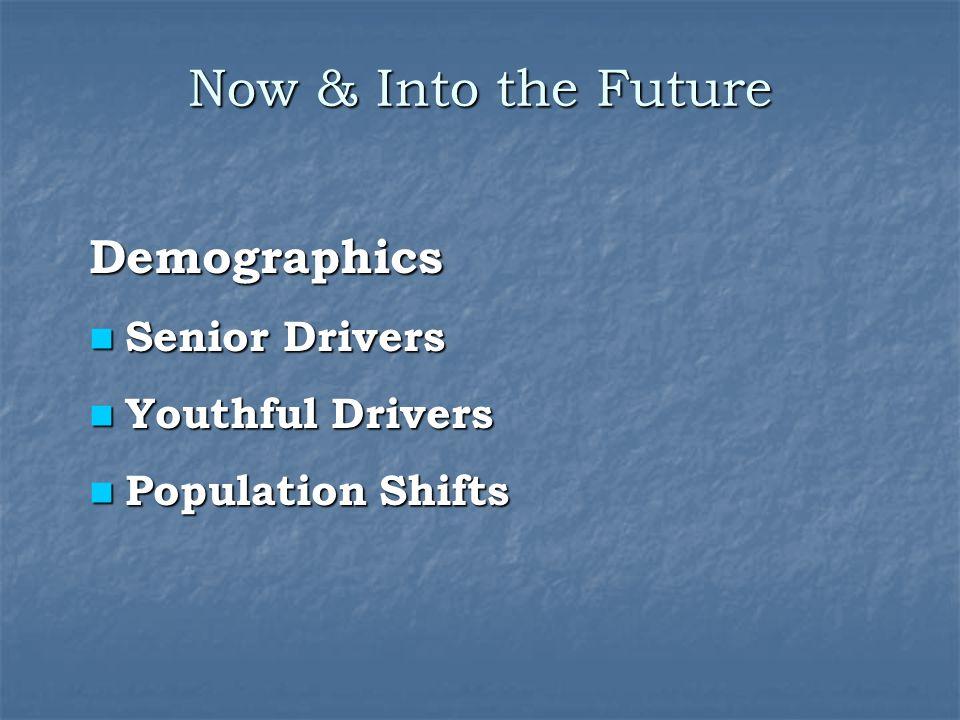 Now & Into the Future Demographics Senior Drivers Senior Drivers Youthful Drivers Youthful Drivers Population Shifts Population Shifts