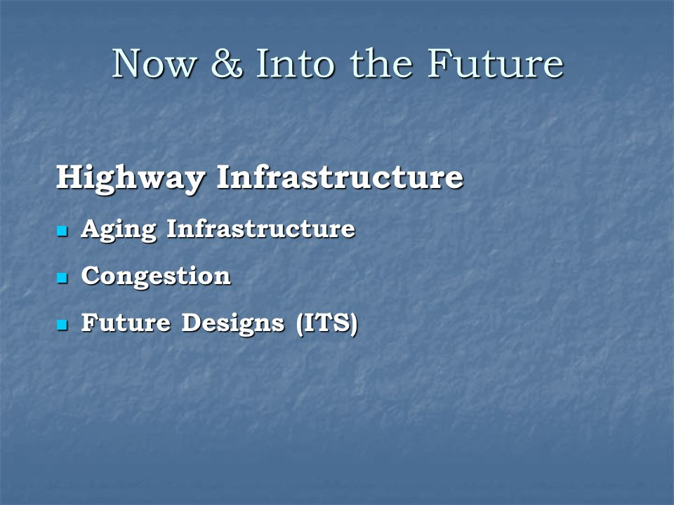 Now & Into the Future Highway Infrastructure Aging Infrastructure Aging Infrastructure Congestion Congestion Future Designs (ITS) Future Designs (ITS)