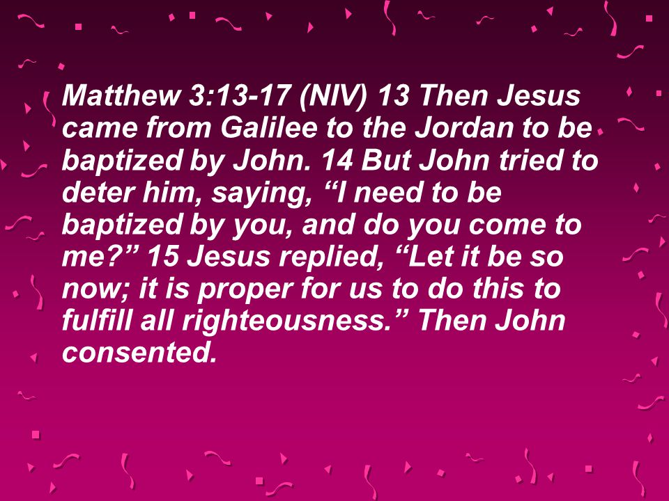 """Matthew 3:13-17 (NIV) 13 Then Jesus came from Galilee to the Jordan to be baptized by John. 14 But John tried to deter him, saying, """"I need to be bapt"""