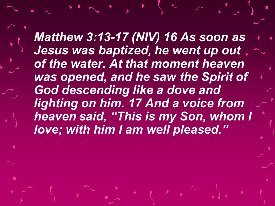 Matthew 3:13-17 (NIV) 16 As soon as Jesus was baptized, he went up out of the water. At that moment heaven was opened, and he saw the Spirit of God de
