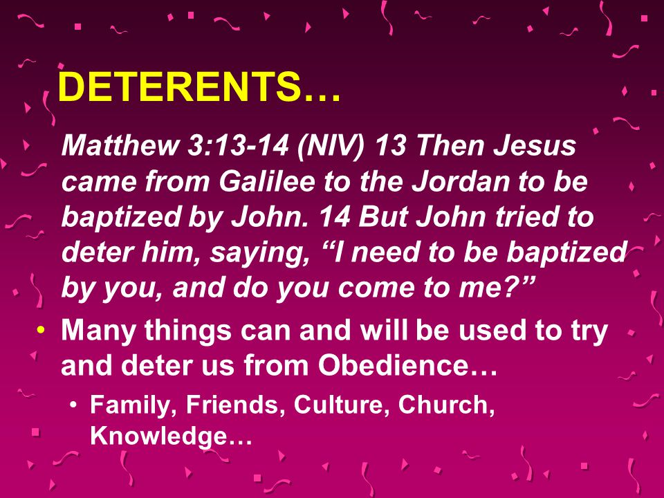 """DETERENTS… Matthew 3:13-14 (NIV) 13 Then Jesus came from Galilee to the Jordan to be baptized by John. 14 But John tried to deter him, saying, """"I need"""