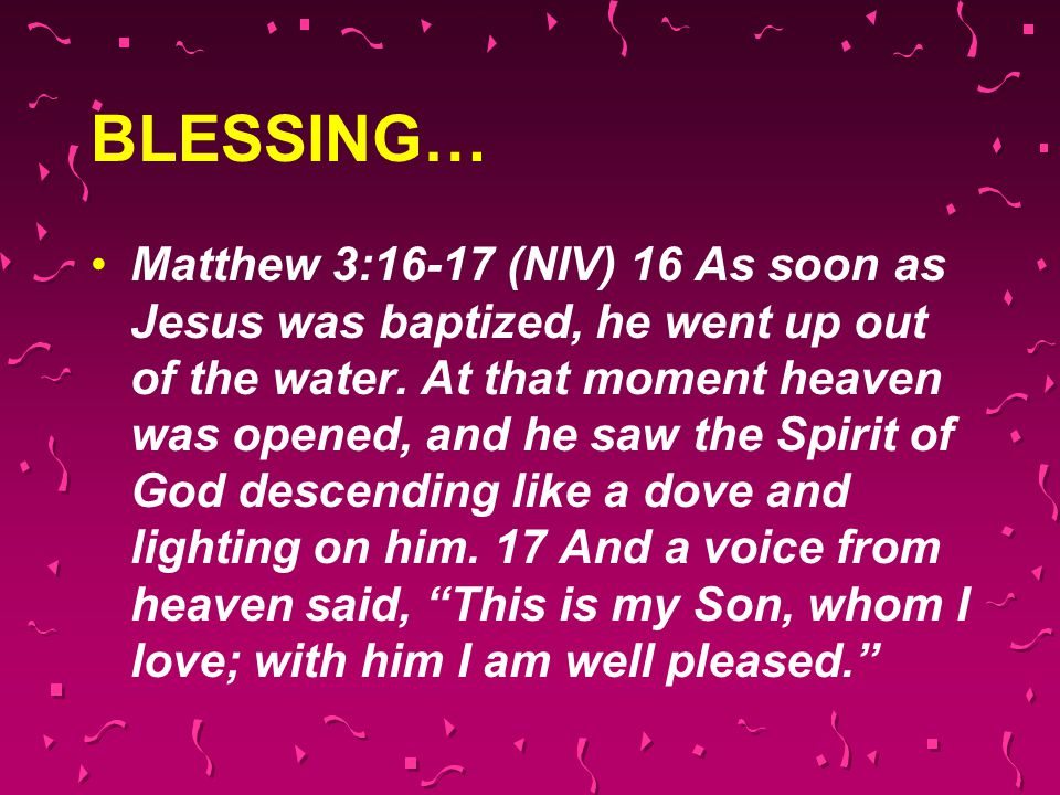 BLESSING… Matthew 3:16-17 (NIV) 16 As soon as Jesus was baptized, he went up out of the water. At that moment heaven was opened, and he saw the Spirit