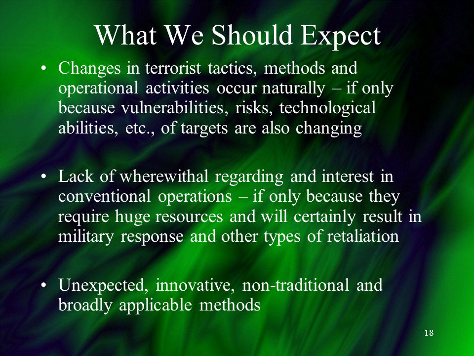 18 What We Should Expect Changes in terrorist tactics, methods and operational activities occur naturally – if only because vulnerabilities, risks, technological abilities, etc., of targets are also changing Lack of wherewithal regarding and interest in conventional operations – if only because they require huge resources and will certainly result in military response and other types of retaliation Unexpected, innovative, non-traditional and broadly applicable methods