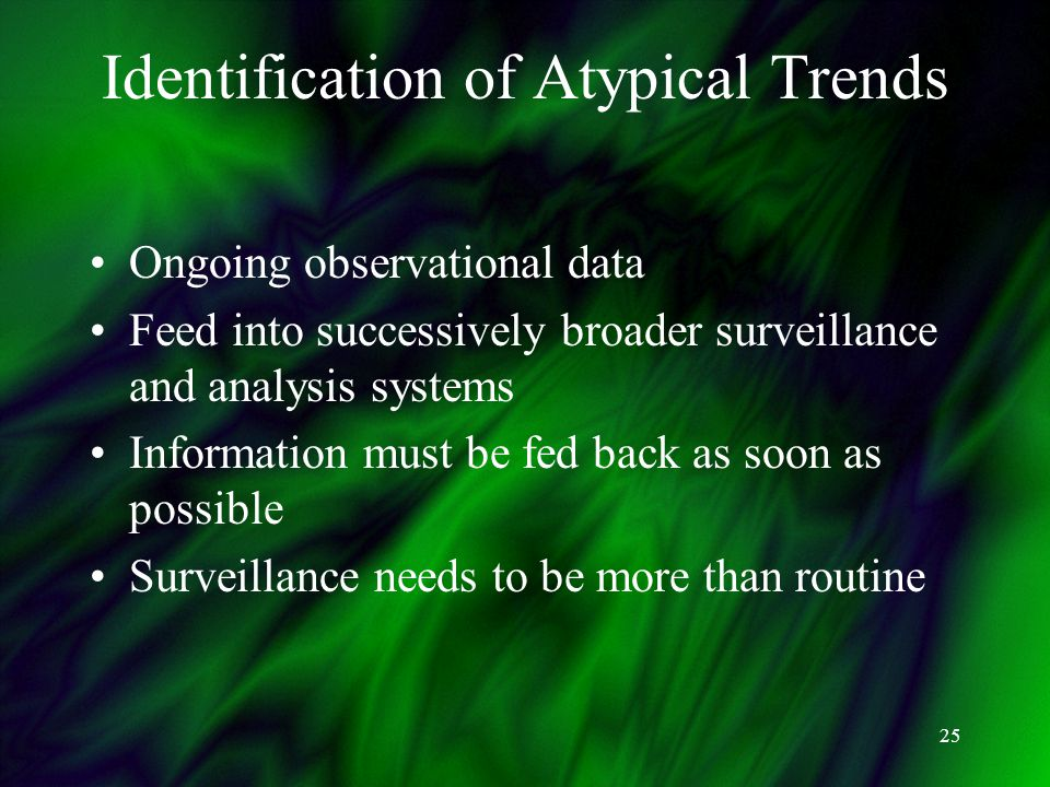 25 Identification of Atypical Trends Ongoing observational data Feed into successively broader surveillance and analysis systems Information must be fed back as soon as possible Surveillance needs to be more than routine