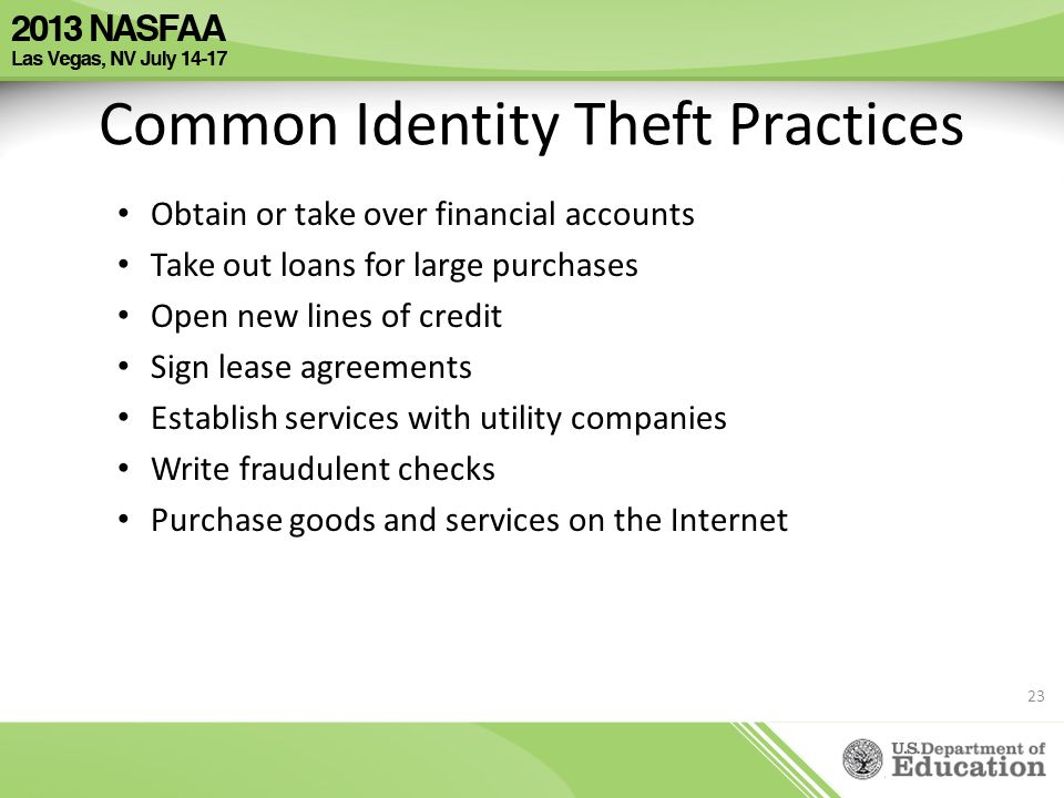 Common Identity Theft Practices Obtain or take over financial accounts Take out loans for large purchases Open new lines of credit Sign lease agreemen