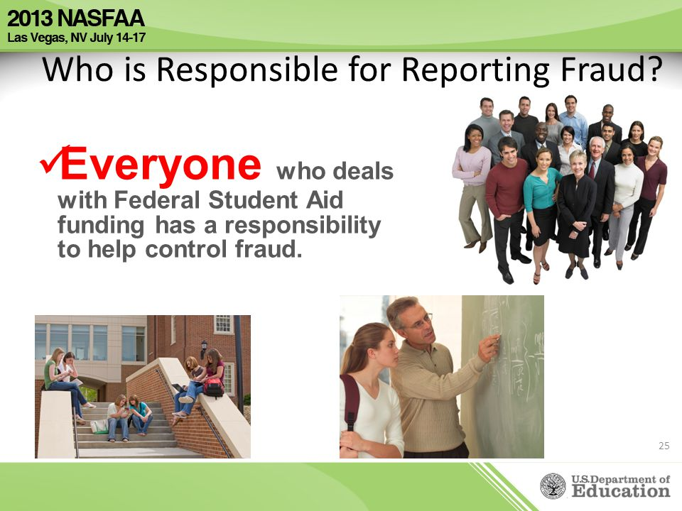 Who is Responsible for Reporting Fraud? Everyone who deals with Federal Student Aid funding has a responsibility to help control fraud. 25