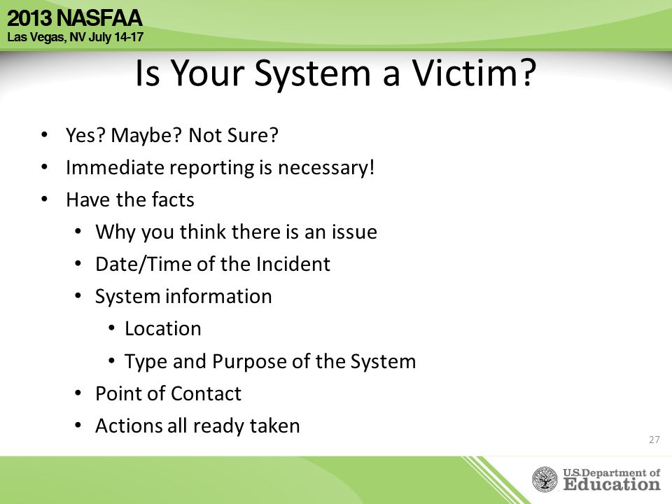 Is Your System a Victim? Yes? Maybe? Not Sure? Immediate reporting is necessary! Have the facts Why you think there is an issue Date/Time of the Incid