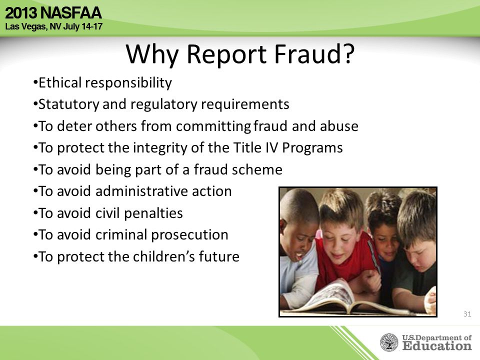 Why Report Fraud? Ethical responsibility Statutory and regulatory requirements To deter others from committing fraud and abuse To protect the integrit