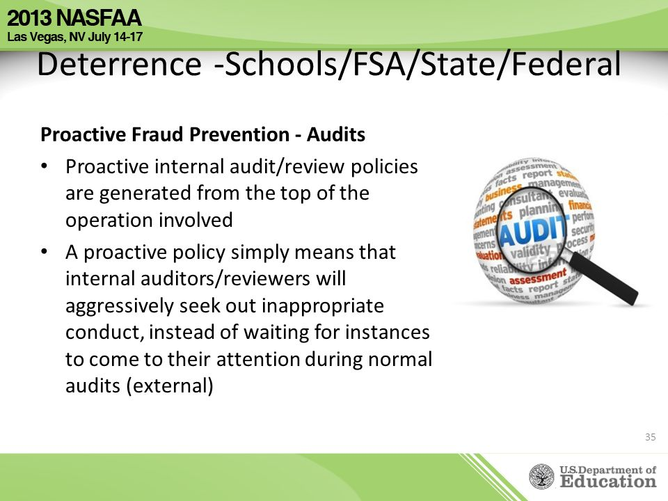 Deterrence -Schools/FSA/State/Federal Proactive Fraud Prevention - Audits Proactive internal audit/review policies are generated from the top of the o
