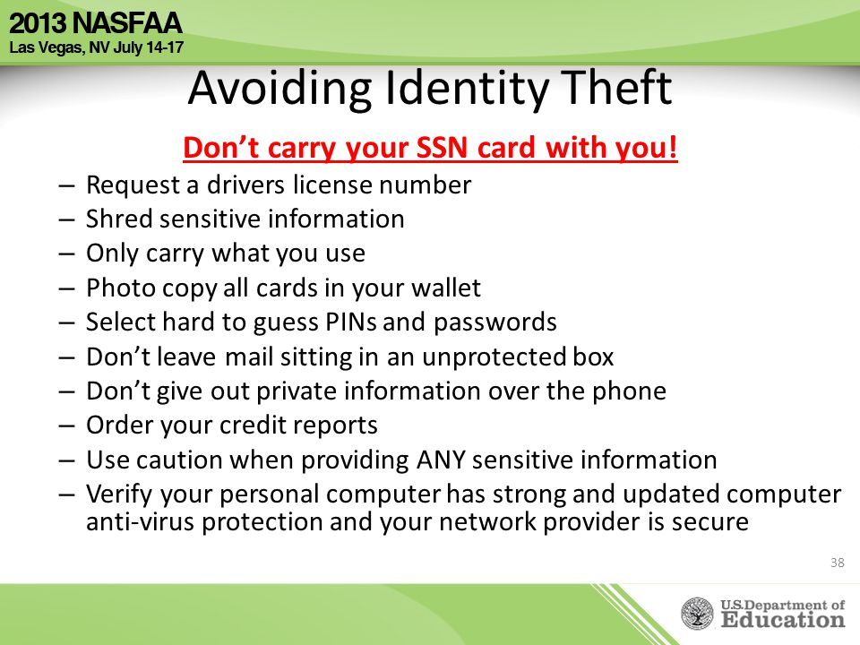 Avoiding Identity Theft Don't carry your SSN card with you! – Request a drivers license number – Shred sensitive information – Only carry what you use