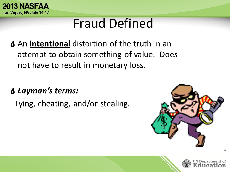 Fraud Defined  An intentional distortion of the truth in an attempt to obtain something of value. Does not have to result in monetary loss.  Layman'