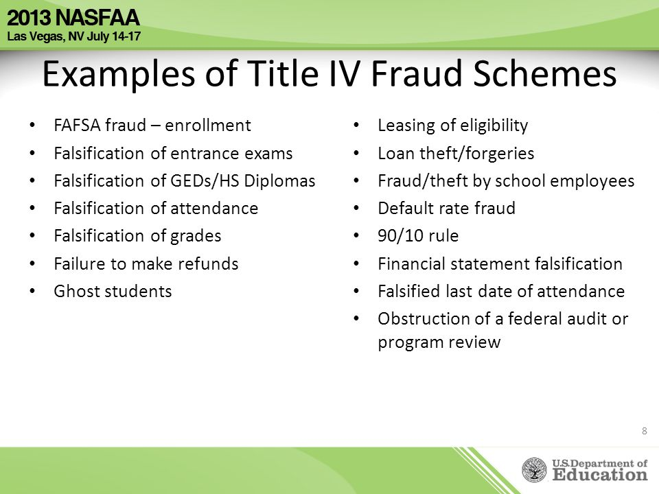 Examples of Title IV Fraud Schemes FAFSA fraud – enrollment Falsification of entrance exams Falsification of GEDs/HS Diplomas Falsification of attenda