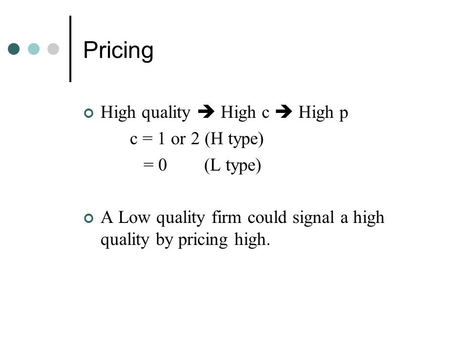 Pricing High quality  High c  High p c = 1 or 2 (H type) = 0 (L type) A Low quality firm could signal a high quality by pricing high.