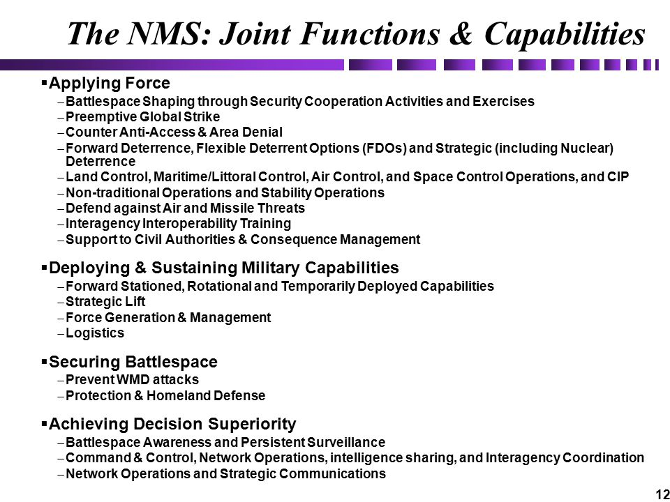 12 The NMS: Joint Functions & Capabilities  Applying Force  Battlespace Shaping through Security Cooperation Activities and Exercises  Preemptive Global Strike  Counter Anti-Access & Area Denial  Forward Deterrence, Flexible Deterrent Options (FDOs) and Strategic (including Nuclear) Deterrence  Land Control, Maritime/Littoral Control, Air Control, and Space Control Operations, and CIP  Non-traditional Operations and Stability Operations  Defend against Air and Missile Threats  Interagency Interoperability Training  Support to Civil Authorities & Consequence Management  Deploying & Sustaining Military Capabilities  Forward Stationed, Rotational and Temporarily Deployed Capabilities  Strategic Lift  Force Generation & Management  Logistics  Securing Battlespace  Prevent WMD attacks  Protection & Homeland Defense  Achieving Decision Superiority  Battlespace Awareness and Persistent Surveillance  Command & Control, Network Operations, intelligence sharing, and Interagency Coordination  Network Operations and Strategic Communications