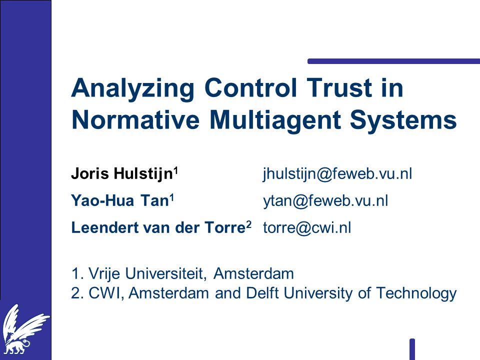 Analyzing Control Trust in Normative Multiagent Systems Joris Hulstijn 1 jhulstijn@feweb.vu.nl Yao-Hua Tan 1 ytan@feweb.vu.nl Leendert van der Torre 2 torre@cwi.nl 1.