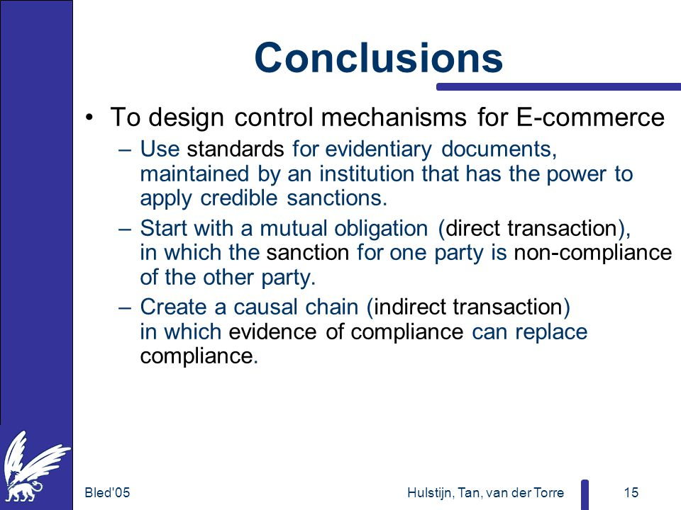 Bled 05Hulstijn, Tan, van der Torre15 Conclusions To design control mechanisms for E-commerce –Use standards for evidentiary documents, maintained by an institution that has the power to apply credible sanctions.