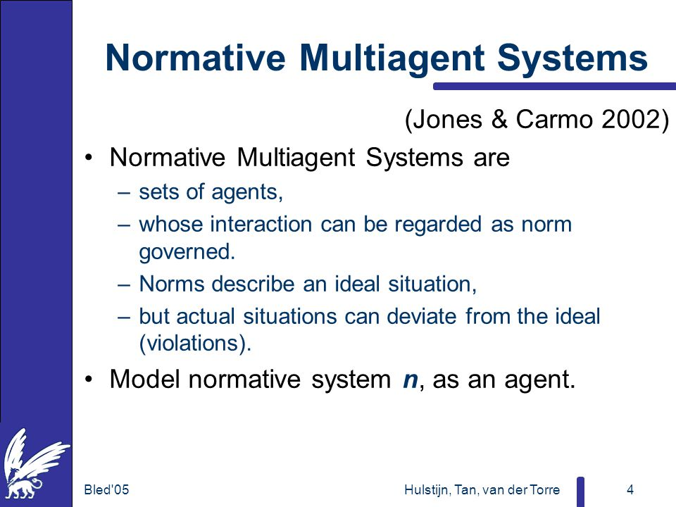Bled 05Hulstijn, Tan, van der Torre4 Normative Multiagent Systems (Jones & Carmo 2002) Normative Multiagent Systems are –sets of agents, –whose interaction can be regarded as norm governed.