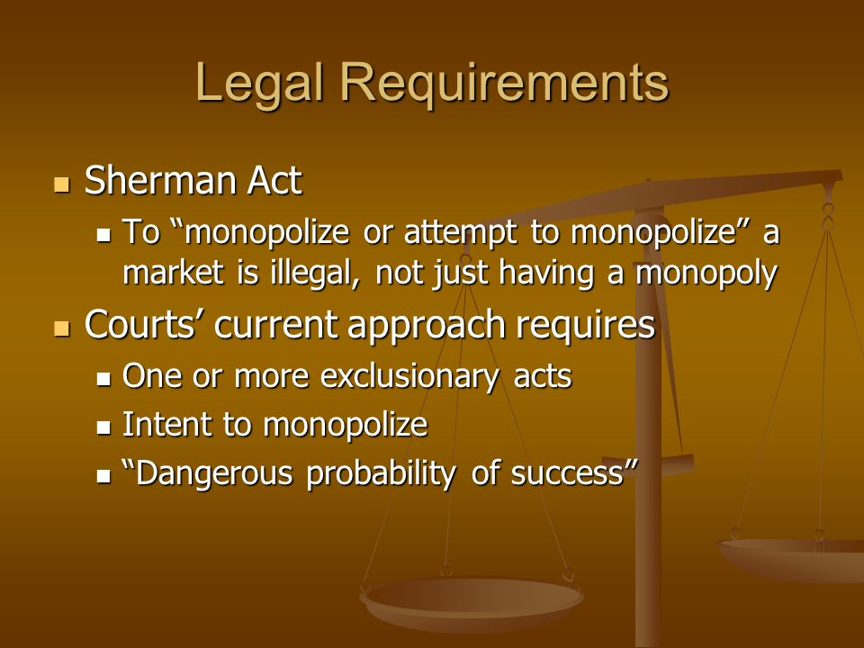 Legal Requirements Sherman Act Sherman Act To monopolize or attempt to monopolize a market is illegal, not just having a monopoly To monopolize or attempt to monopolize a market is illegal, not just having a monopoly Courts' current approach requires Courts' current approach requires One or more exclusionary acts One or more exclusionary acts Intent to monopolize Intent to monopolize Dangerous probability of success Dangerous probability of success
