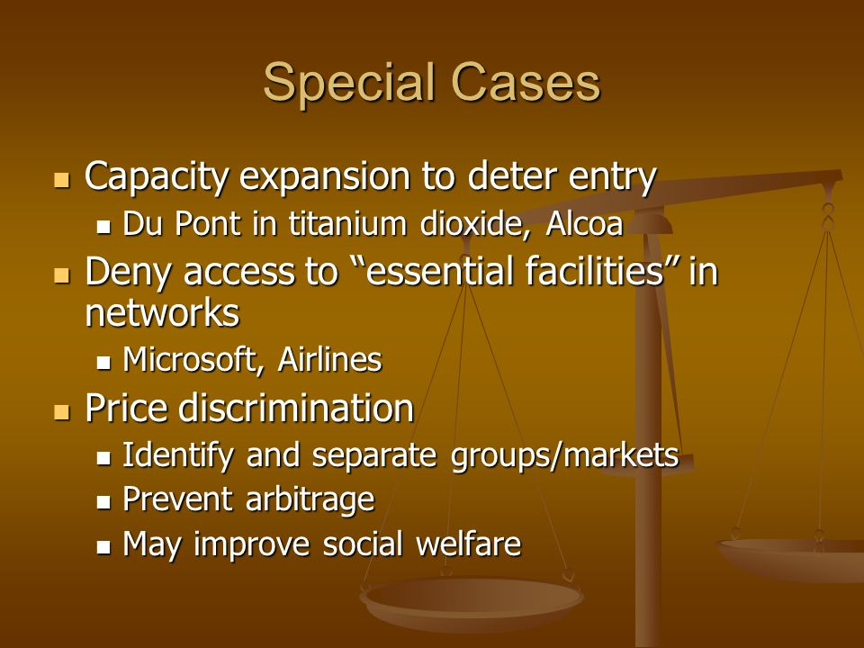 Special Cases Capacity expansion to deter entry Capacity expansion to deter entry Du Pont in titanium dioxide, Alcoa Du Pont in titanium dioxide, Alcoa Deny access to essential facilities in networks Deny access to essential facilities in networks Microsoft, Airlines Microsoft, Airlines Price discrimination Price discrimination Identify and separate groups/markets Identify and separate groups/markets Prevent arbitrage Prevent arbitrage May improve social welfare May improve social welfare