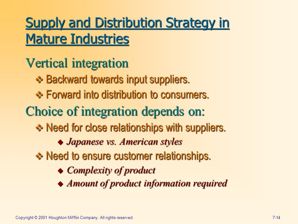 Copyright © 2001 Houghton Mifflin Company. All rights reserved.7-14 Supply and Distribution Strategy in Mature Industries Vertical integration  Backw
