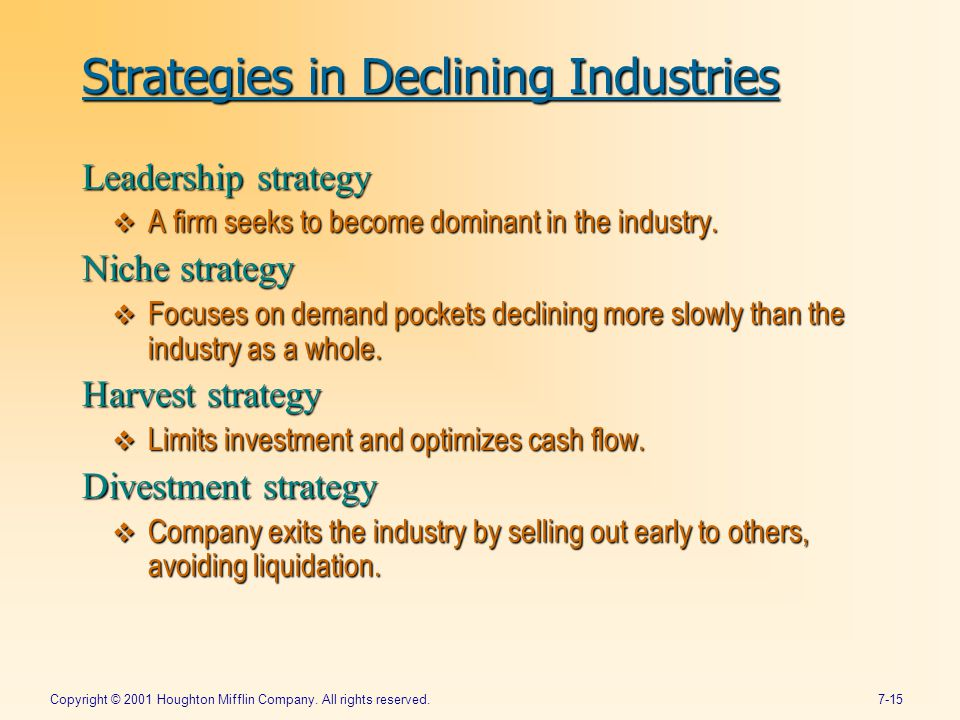 Copyright © 2001 Houghton Mifflin Company. All rights reserved.7-15 Strategies in Declining Industries Leadership strategy  A firm seeks to become do