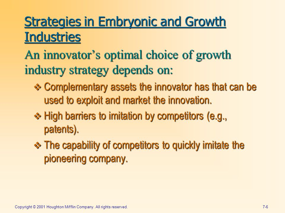 Copyright © 2001 Houghton Mifflin Company. All rights reserved.7-6 Strategies in Embryonic and Growth Industries An innovator's optimal choice of grow