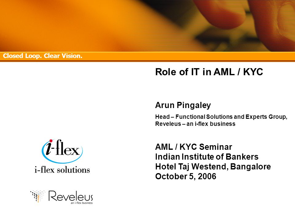 Confidential 1 AML/KYC Seminar, Indian Institute of Bankers, Hotel Taj Westend, Bangalore – October 5, 2006 Role of IT in AML / KYC Arun Pingaley Head – Functional Solutions and Experts Group, Reveleus – an i-flex business AML / KYC Seminar Indian Institute of Bankers Hotel Taj Westend, Bangalore October 5, 2006 Sept 28, 2006 Closed Loop.