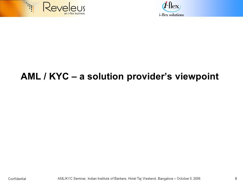 Confidential 6 AML/KYC Seminar, Indian Institute of Bankers, Hotel Taj Westend, Bangalore – October 5, 2006 AML / KYC – a solution provider's viewpoint