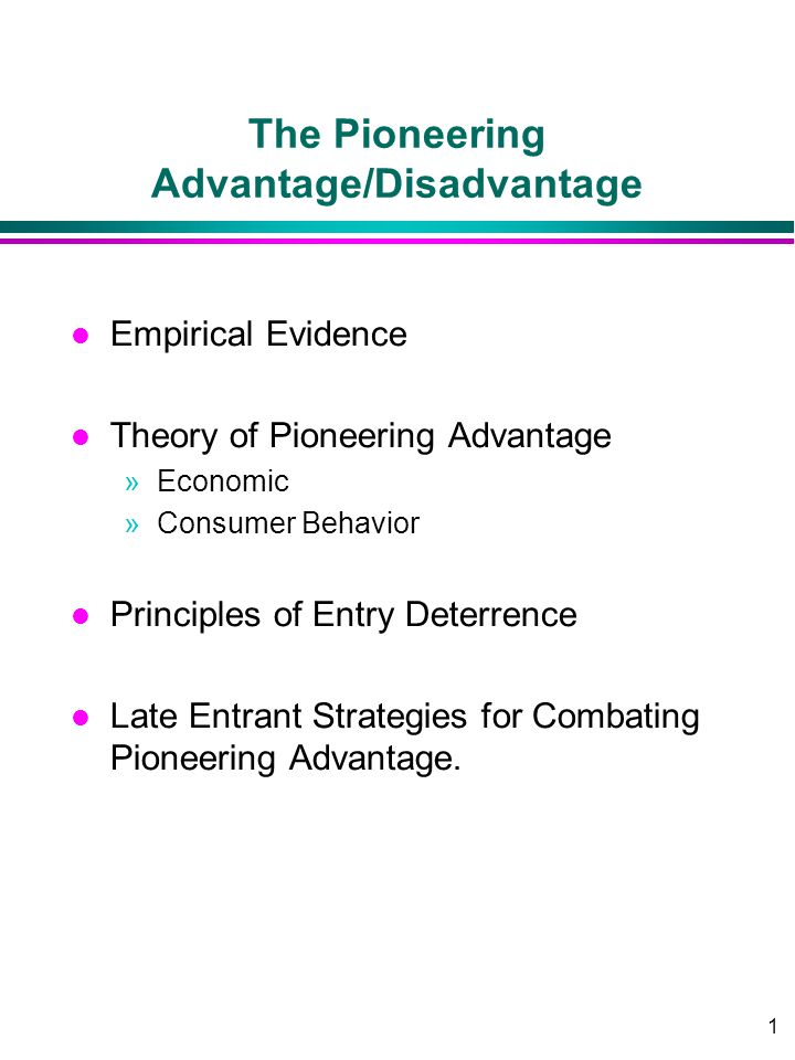 1 The Pioneering Advantage/Disadvantage l Empirical Evidence l Theory of Pioneering Advantage »Economic »Consumer Behavior l Principles of Entry Deterrence l Late Entrant Strategies for Combating Pioneering Advantage.