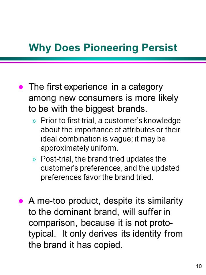 10 Why Does Pioneering Persist l The first experience in a category among new consumers is more likely to be with the biggest brands.