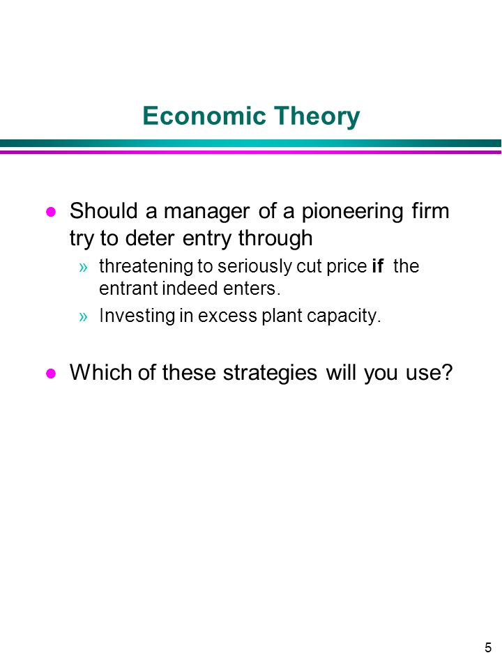 5 Economic Theory l Should a manager of a pioneering firm try to deter entry through »threatening to seriously cut price if the entrant indeed enters.