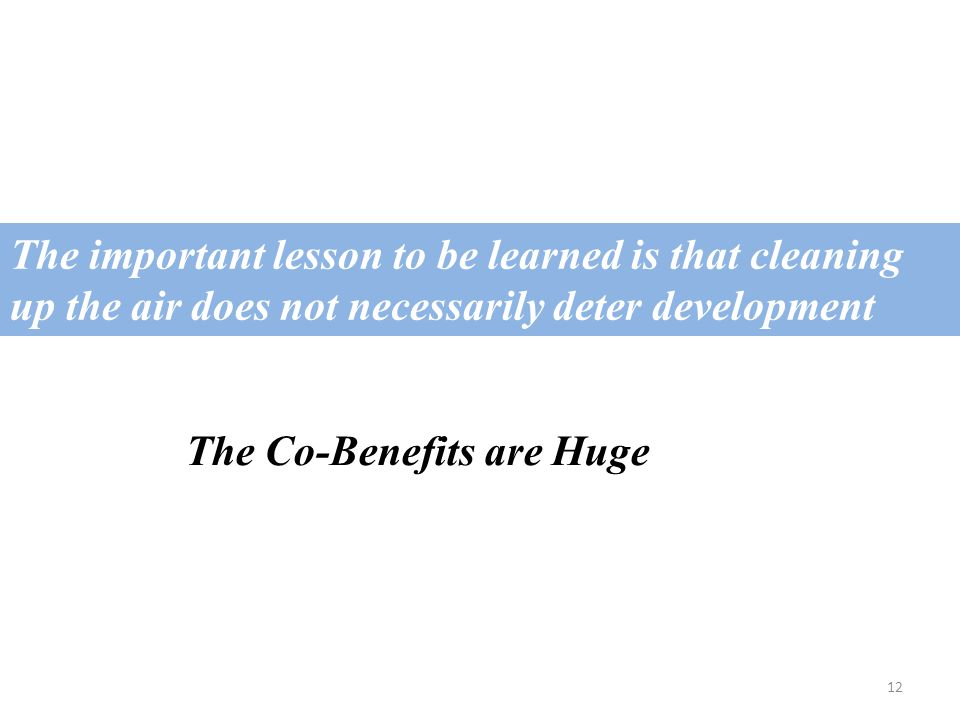 12 The important lesson to be learned is that cleaning up the air does not necessarily deter development The Co-Benefits are Huge